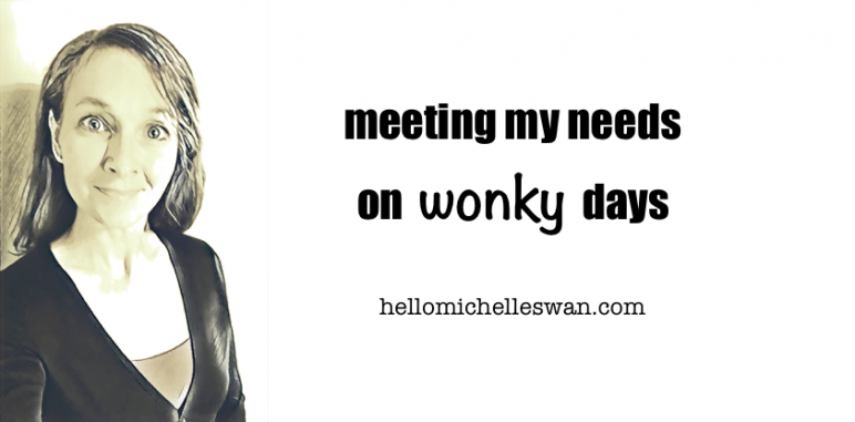 meeting my needs on wonky days Hello Michelle Swan