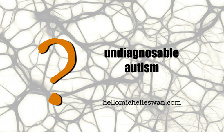 undiagnosable autism Hello Michelle Swan